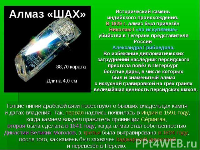 Алмаз «ШАХ»Исторический камень индийского происхождения. В 1829 г. алмаз был привезён Николаю I «во искупление» убийства в Тегеране представителя России Александра Грибоедова.Во избежание дипломатических затруднений наследник персидского престола по…