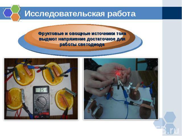 Исследовательская работаФруктовые и овощные источники тока выдают напряжение достаточное для работы светодиода
