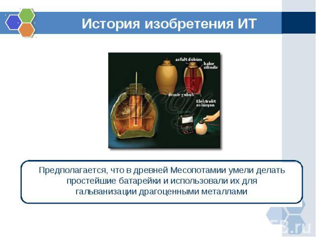 История изобретения ИТПредполагается, что в древней Месопотамии умели делать простейшие батарейки и использовали их для гальванизации драгоценными металлами