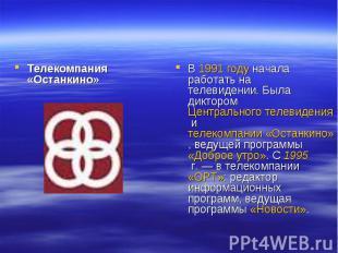 Телекомпания «Останкино»В 1991 году начала работать на телевидении. Была дикторо