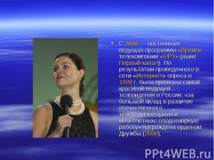 С 1998— постоянная ведущая программы «Время» телекомпании «ОРТ» (ныне Первый ка