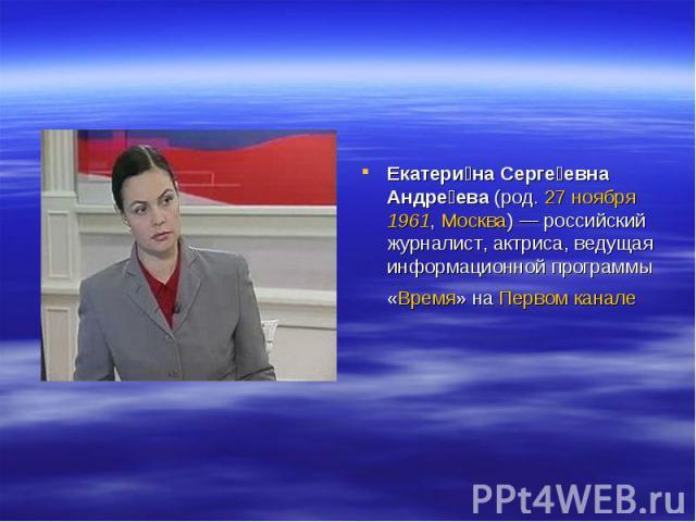 Екатерина Сергеевна Андреева (род. 27 ноября 1961, Москва)— российский журналист, актриса, ведущая информационной программы «Время» на Первом канале
