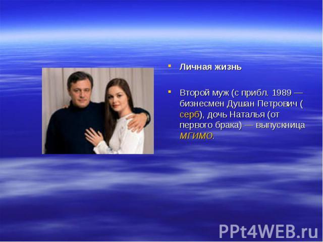 Личная жизньВторой муж (с прибл. 1989— бизнесмен Душан Петрович (серб), дочь Наталья (от первого брака)— выпускница МГИМО.