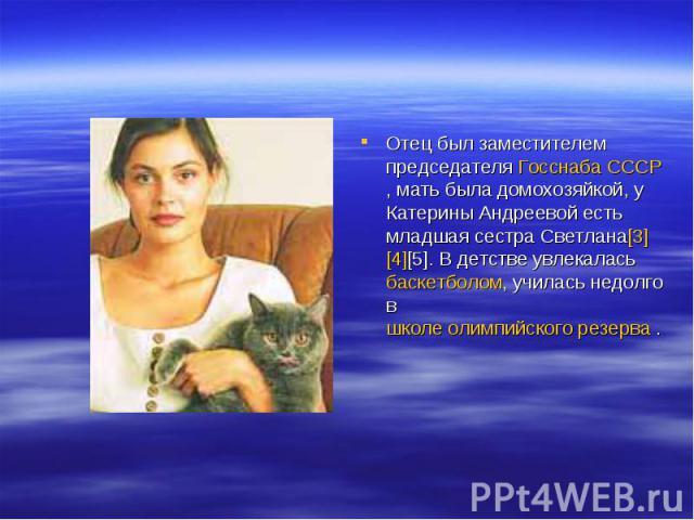 Отец был заместителем председателя Госснаба СССР, мать была домохозяйкой, у Катерины Андреевой есть младшая сестра Светлана[3][4][5]. В детстве увлекалась баскетболом, училась недолго в школе олимпийского резерва .