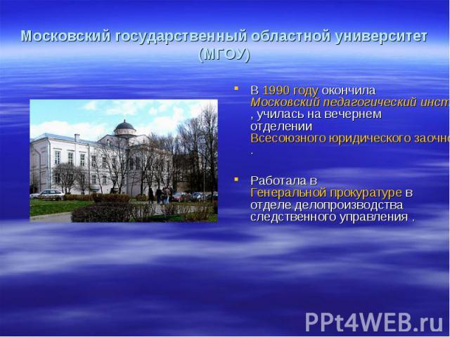 В 1990 году окончила Московский педагогический институт им. Крупской, училась на вечернем отделении Всесоюзного юридического заочного института (ВЮЗИ). Работала в Генеральной прокуратуре в отделе делопроизводства следственного управления .
