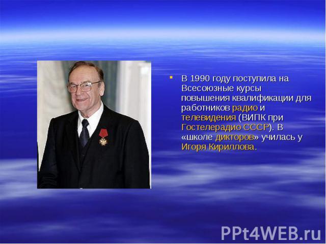 В 1990 году поступила на Всесоюзные курсы повышения квалификации для работников радио и телевидения (ВИПК при Гостелерадио СССР). В «школе дикторов» училась у Игоря Кириллова.