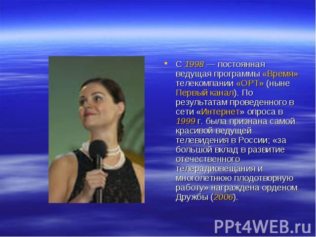 С 1998— постоянная ведущая программы «Время» телекомпании «ОРТ» (ныне Первый канал). По результатам проведенного в сети «Интернет» опроса в 1999г. была признана самой красивой ведущей телевидения в России; «за большой вклад в развитие отечественно…