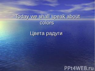 Today we shall speak about colors Цвета радуги