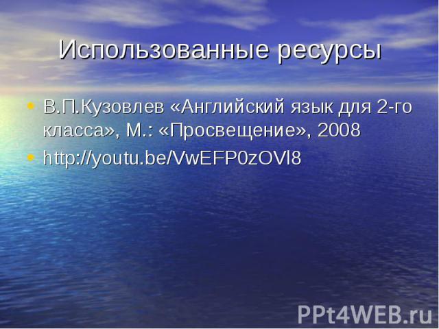 Использованные ресурсы В.П.Кузовлев «Английский язык для 2-го класса», М.: «Просвещение», 2008http://youtu.be/VwEFP0zOVl8