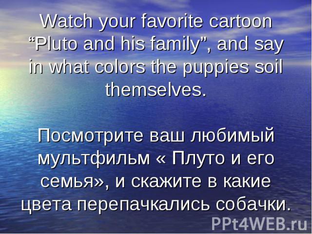"Watch your favorite cartoon ""Pluto and his family"", and say in what colors the puppies soil themselves.Посмотрите ваш любимый мультфильм « Плуто и его семья», и скажите в какие цвета перепачкались собачки."
