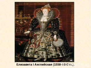 Елизавета I Английская (1558-1603 гг.).