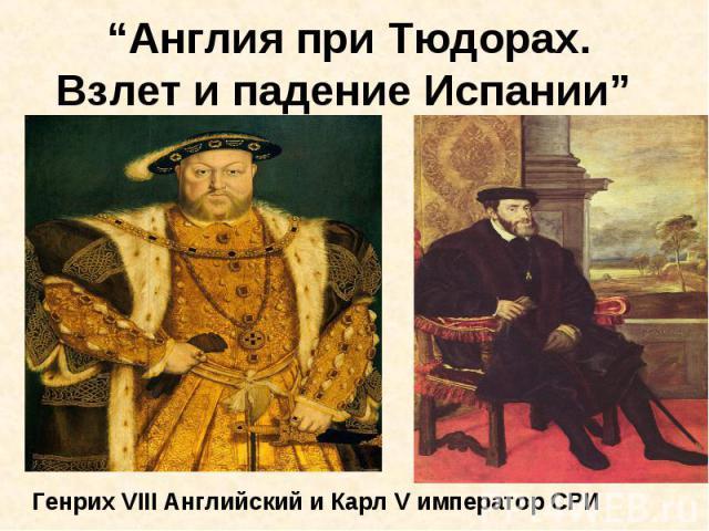 """""""Англия при Тюдорах. Взлет и падение Испании"""" Генрих VIII Английский и Карл V император СРИ"""