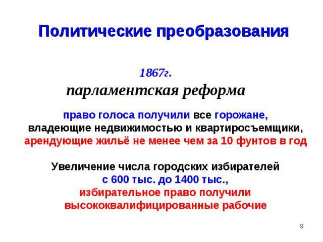 Политические преобразования1867г.парламентская реформаправо голоса получили все горожане,владеющие недвижимостью и квартиросъемщики,арендующие жильё не менее чем за 10 фунтов в годУвеличение числа городских избирателейс 600 тыс. до 1400 тыс.,избират…