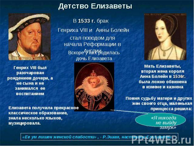 Детство ЕлизаветыГенрих VIII был разочарован рождением дочери, а не сына и не занимался ее воспитаниемЕлизавета получила прекрасное классическое образование, знала несколько языков, музицировала.Мать Елизаветы, вторая жена короля Анна Болейн в 1536г…