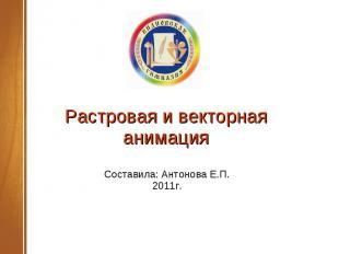 Растровая и векторная анимация Составила: Антонова Е.П.2011г.