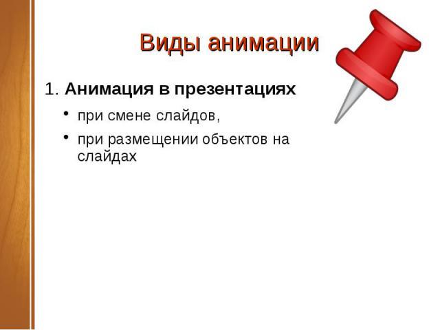 Виды анимации 1. Анимация в презентациях при смене слайдов, при размещении объектов на слайдах