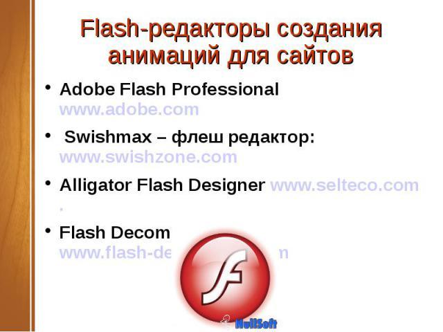 Flash-редакторы создания анимаций для сайтов Adobe Flash Professional www.adobe.com Swishmax – флеш редактор: www.swishzone.com Alligator Flash Designer www.selteco.com. Flash Decompiler Trillix www.flash-decompiler.com