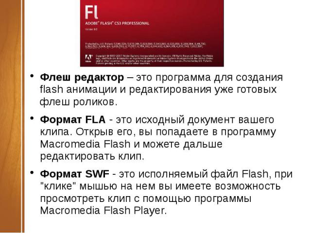 Флеш редактор– это программа для создания flash анимации и редактирования уже готовых флеш роликов.Формат FLA- это исходный документ вашего клипа. Открыв его, вы попадаете в программу Macromedia Flash и можете дальше редактировать клип.Формат SWF…