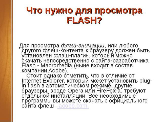 Что нужно для просмотра FLASH?  Для просмотрафлэш-анимации, или любого другого флеш-контента к браузеру должен быть установлен флэш-плагин, который можно скачать непосредственно с сайта-разработчика Flash - Macromedia (ныне входит в состав компани…