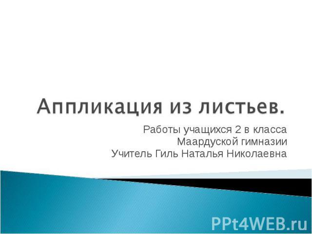 Аппликация из листьев Работы учащихся 2 в класса Маардуской гимназии Учитель Гиль Наталья Николаевна