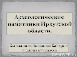 Археологические памятники Иркутской области Выполнила Япланова Валерия ученица 1