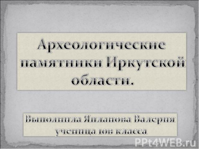 Археологические памятники Иркутской области Выполнила Япланова Валерия ученица 10 в класса