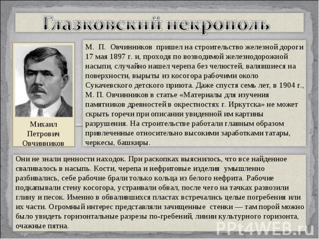 Глазковский некропольМ. П. Овчинников пришел на строительство железной дороги 17 мая 1897 г. и, проходя по возводимой железнодорожной насыпи, случайно нашел черепа без челюстей, валявшиеся на поверхности, вырыты из косогора рабочими около Сукачев…