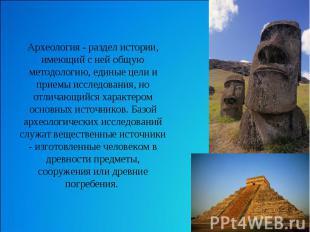 Археология - раздел истории, имеющий с ней общую методологию, единые цели и прие