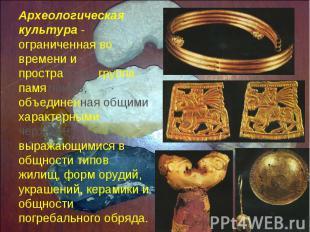 Археологическая культура - ограниченная во времени и пространстве группа памятни