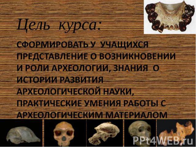 Цель курса: Сформировать у учащихся представление о возникновении и роли археологии, знания о истории развития археологической науки, практические умения работы с археологическим материалом
