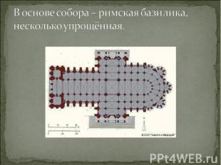В основе собора – римская базилика, несколько упрощённая.