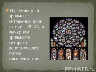 Излюбленный орнамент витражных окон готики – РОЗА, в вычурном орнаменте которого