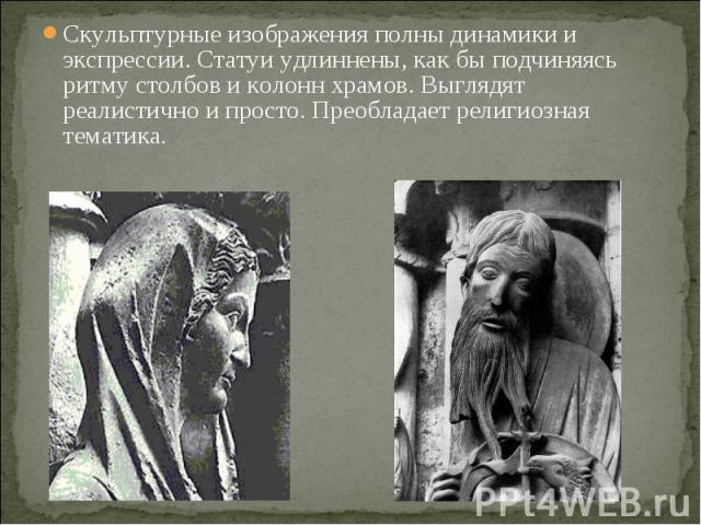 Скульптурные изображения полны динамики и экспрессии. Статуи удлиннены, как бы подчиняясь ритму столбов и колонн храмов. Выглядят реалистично и просто. Преобладает религиозная тематика.