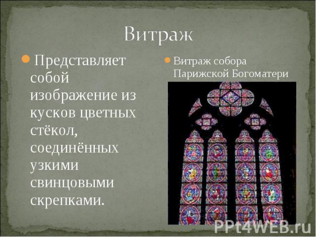 ВитражПредставляет собой изображение из кусков цветных стёкол, соединённых узкими свинцовыми скрепками.Витраж собора Парижской Богоматери