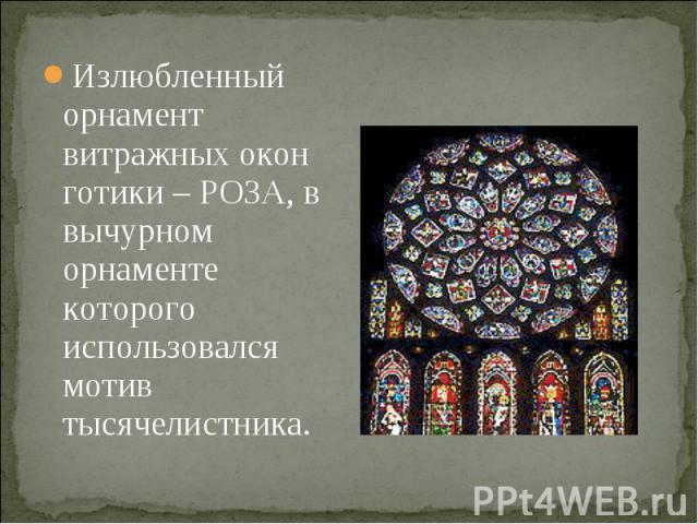 Излюбленный орнамент витражных окон готики – РОЗА, в вычурном орнаменте которого использовался мотив тысячелистника.