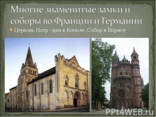 Многие знаменитые замки и соборы во Франции и Германии Церковь Нотр –дам в Коноле. Собор в Вормсе