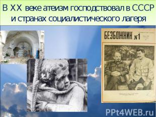 В XX веке атеизм господствовал в СССР и странах социалистического лагеря