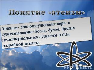 Понятие «атеизм»Атеизм- это отсутствие веры в существование богов, духов, других