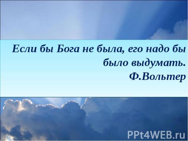 Если бы Бога не была, его надо бы было выдумать.Ф.Вольтер