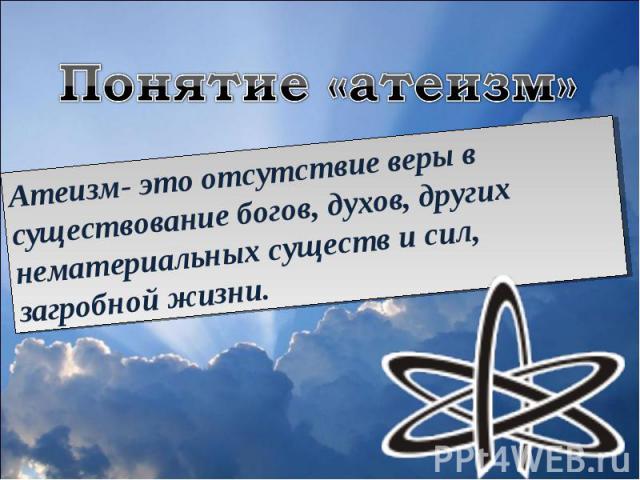 Понятие «атеизм»Атеизм- это отсутствие веры в существование богов, духов, других нематериальных существ и сил, загробной жизни.
