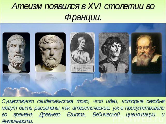 Атеизм появился в XVI столетии во Франции.Существуют свидетельства того, что идеи, которые сегодня могут быть расценены как атеистические, уже присутствовали во времена Древнего Египта, Ведической цивилизации и Античности.Атеистами так же, были мног…