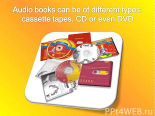 Audio books can be of different types: cassette tapes, CD or even DVD