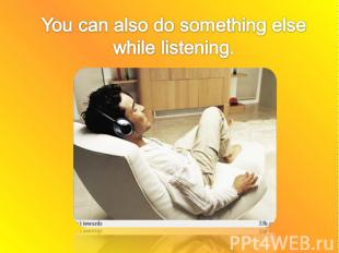 You can also do something else while listening.