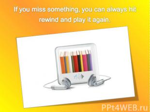 If you miss something, you can always hit rewind and play it again.