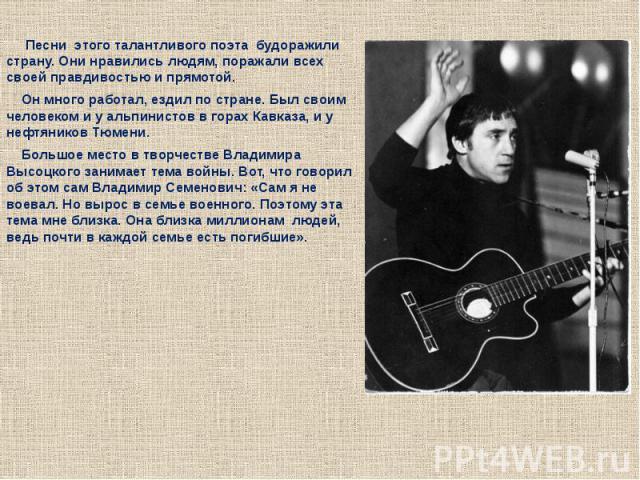Песни этого талантливого поэта будоражили страну. Они нравились людям, поражали всех своей правдивостью и прямотой. Он много работал, ездил по стране. Был своим человеком и у альпинистов в горах Кавказа, и у нефтяников Тюмени. Большое место в твор…