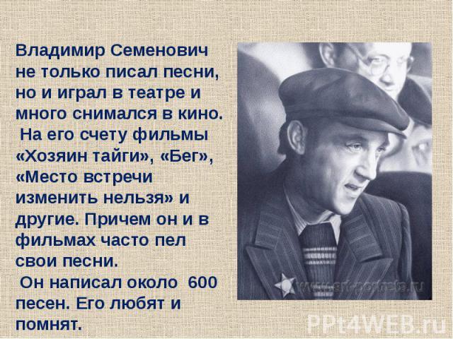 Владимир Семенович не только писал песни, но и играл в театре и много снимался в кино. На его счету фильмы «Хозяин тайги», «Бег», «Место встречи изменить нельзя» и другие. Причем он и в фильмах часто пел свои песни. Он написал около 600 песен. Его л…