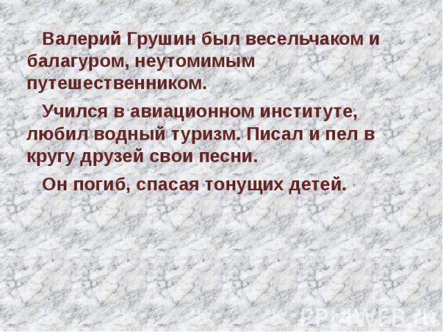 Валерий Грушин был весельчаком и балагуром, неутомимым путешественником. Учился в авиационном институте, любил водный туризм. Писал и пел в кругу друзей свои песни. Он погиб, спасая тонущих детей.