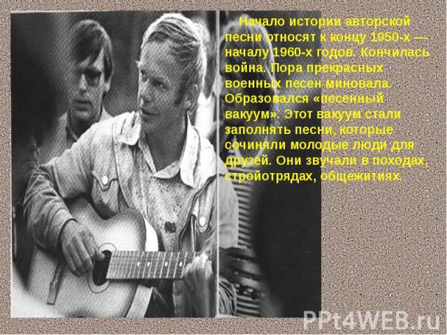 Начало истории авторской песни относят к концу 1950-х — началу 1960-х годов. Кончилась война. Пора прекрасных военных песен миновала. Образовался «песенный вакуум». Этот вакуум стали заполнять песни, которые сочиняли молодые люди для друзей. Они зву…