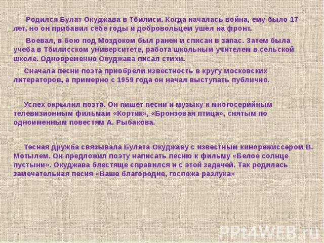 Родился Булат Окуджава в Тбилиси. Когда началась война, ему было 17 лет, но он прибавил себе годы и добровольцем ушел на фронт. Воевал, в бою под Моздоком был ранен и списан в запас. Затем была учеба в Тбилисском университете, работа школьным учител…