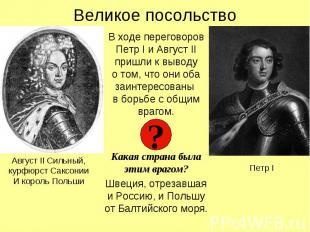 Великое посольствоВ ходе переговоров Петр I и Август II пришли к выводуо том, чт